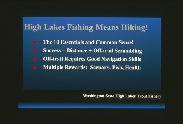 High Lakes Fishing Means Hiking!  Over 80 percent of high alpine lakes are not vehicle accessible and can only be reached on foot or horseback.  Even for dayhikes, high lake anglers should pack the ten essentials and use common sense.  Since trout tend to grow slower in high lakes, better fishing usually means hiking longer distances or going off trail to lakes that see less fishing pressure each year.  Off trail hiking requires excellent navigational skills with map, compass and altimeter.  The rewards are many, outstanding scenary, solitude, quality fish, and better health.